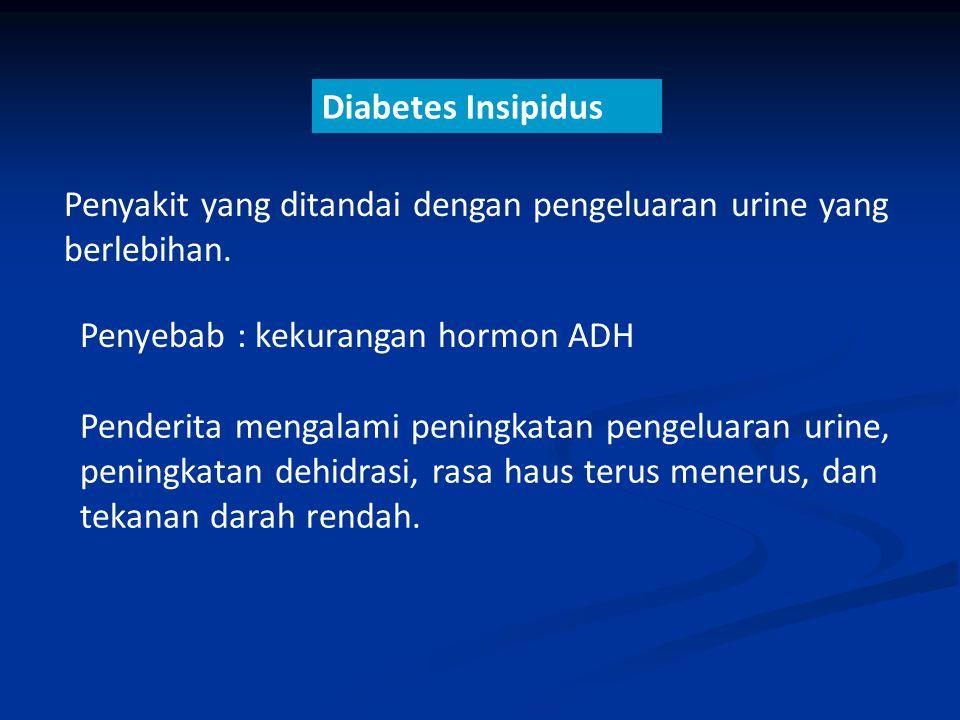Diabetes Insipidus Penyakit yang ditandai dengan pengeluaran urine yang berlebihan. Penyebab : kekurangan hormon ADH Penderita mengalami peningkatan p
