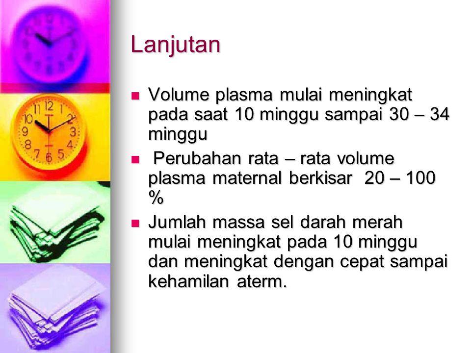 Lanjutan Volume plasma mulai meningkat pada saat 10 minggu sampai 30 – 34 minggu P Perubahan rata – rata volume plasma maternal berkisar 20 – 100 % Ju
