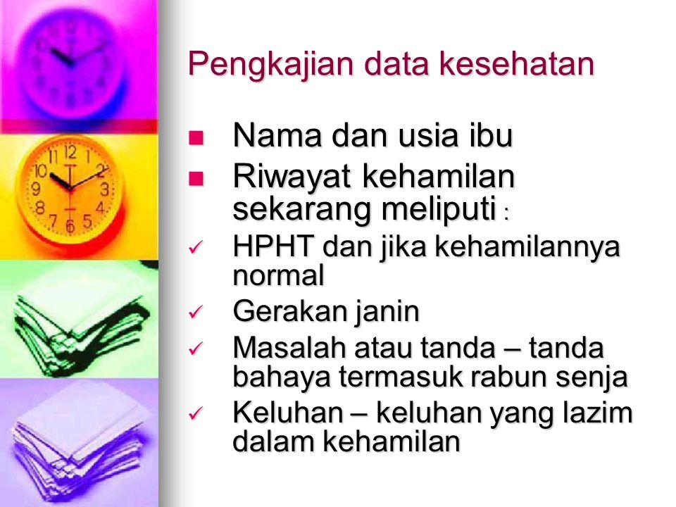 Pengkajian data kesehatan Nama dan usia ibu Nama dan usia ibu Riwayat kehamilan sekarang meliputi : Riwayat kehamilan sekarang meliputi : HPHT dan jik