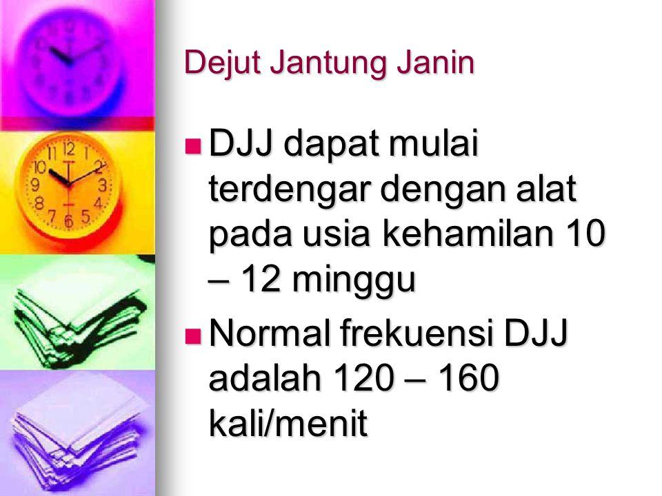 Dejut Jantung Janin DJJ dapat mulai terdengar dengan alat pada usia kehamilan 10 – 12 minggu DJJ dapat mulai terdengar dengan alat pada usia kehamilan