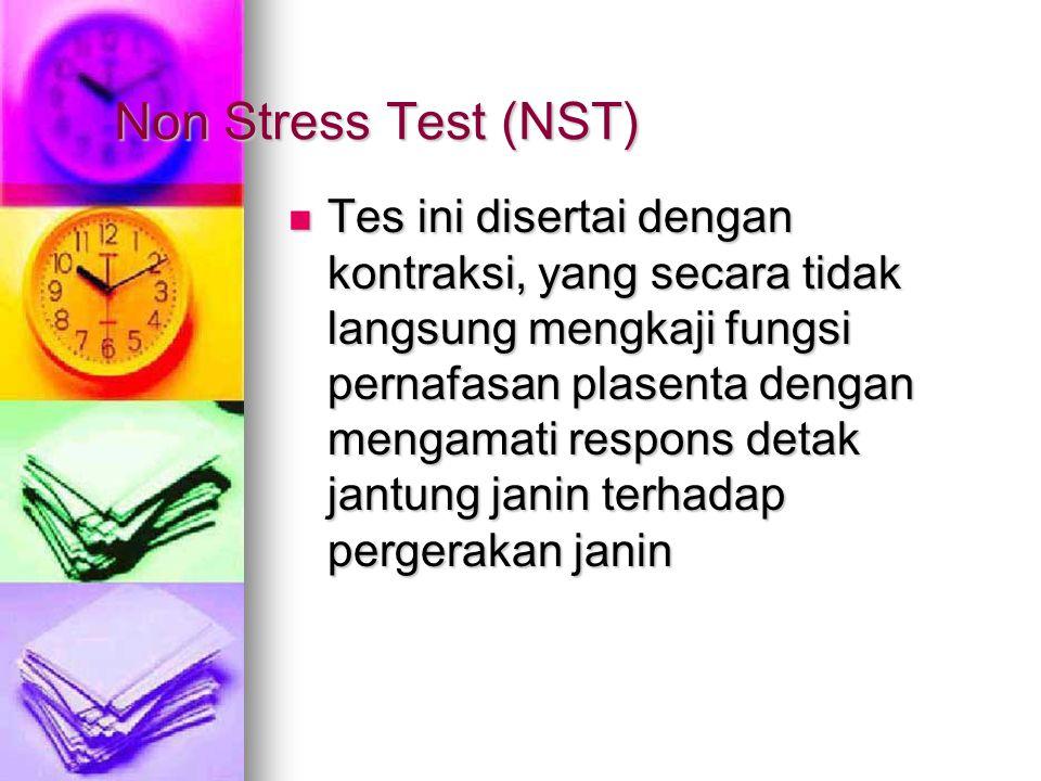 Non Stress Test (NST) Tes ini disertai dengan kontraksi, yang secara tidak langsung mengkaji fungsi pernafasan plasenta dengan mengamati respons detak