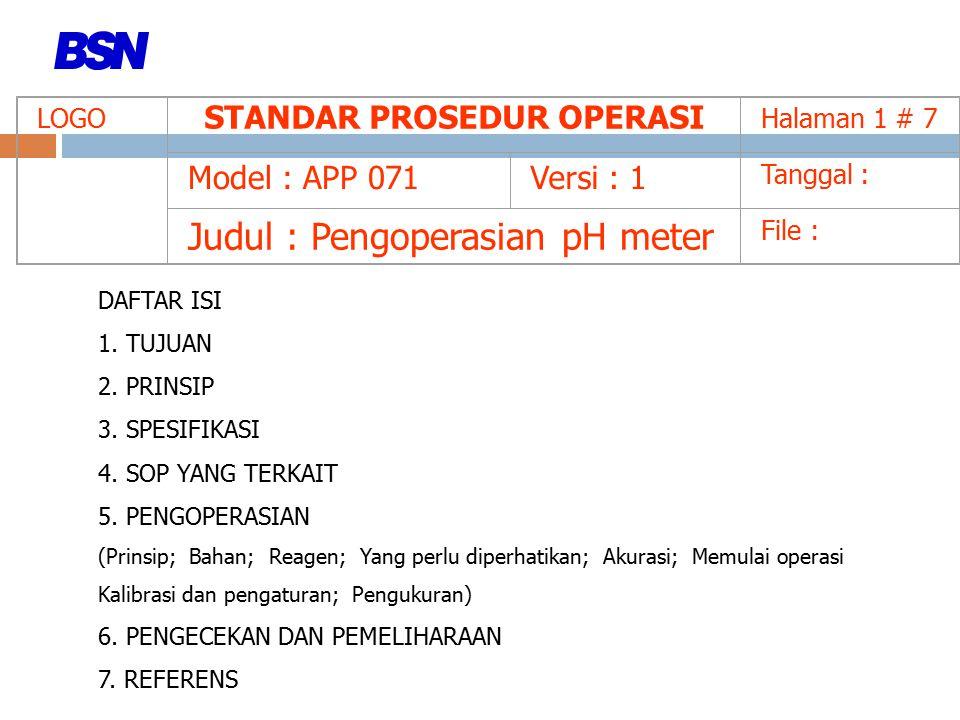 LOGO STANDAR PROSEDUR OPERASI Halaman 1 # 7 Model : APP 071Versi : 1 Tanggal : Judul : Pengoperasian pH meter File : DAFTAR ISI 1. TUJUAN 2. PRINSIP 3