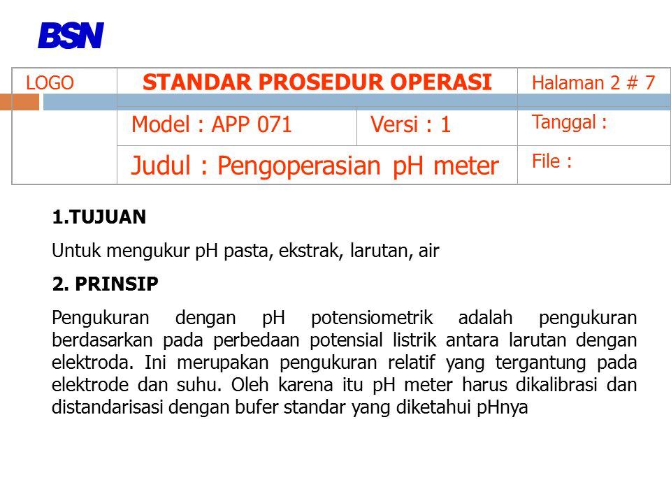 LOGO STANDAR PROSEDUR OPERASI Halaman 2 # 7 Model : APP 071Versi : 1 Tanggal : Judul : Pengoperasian pH meter File : 1.TUJUAN Untuk mengukur pH pasta, ekstrak, larutan, air 2.