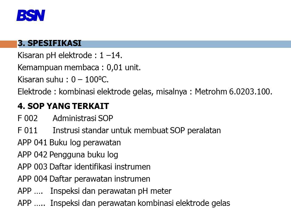 3. SPESIFIKASI Kisaran pH elektrode : 1 –14. Kemampuan membaca : 0,01 unit. Kisaran suhu : 0 – 100 0 C. Elektrode : kombinasi elektrode gelas, misalny