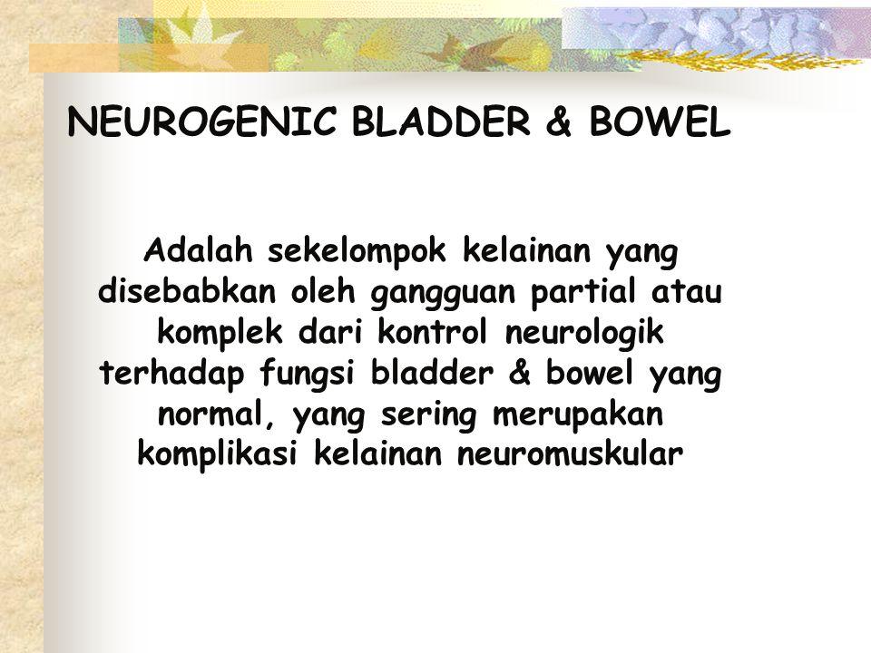 NEUROGENIC BLADDER & BOWEL Adalah sekelompok kelainan yang disebabkan oleh gangguan partial atau komplek dari kontrol neurologik terhadap fungsi bladd