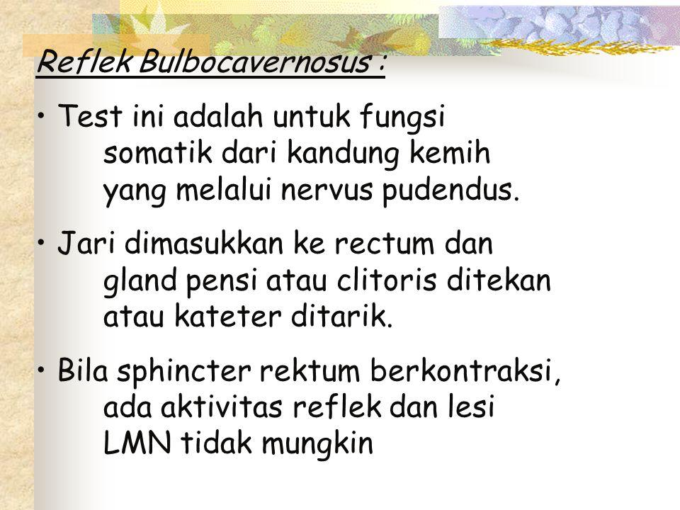 Reflek Bulbocavernosus : Test ini adalah untuk fungsi somatik dari kandung kemih yang melalui nervus pudendus. Jari dimasukkan ke rectum dan gland pen
