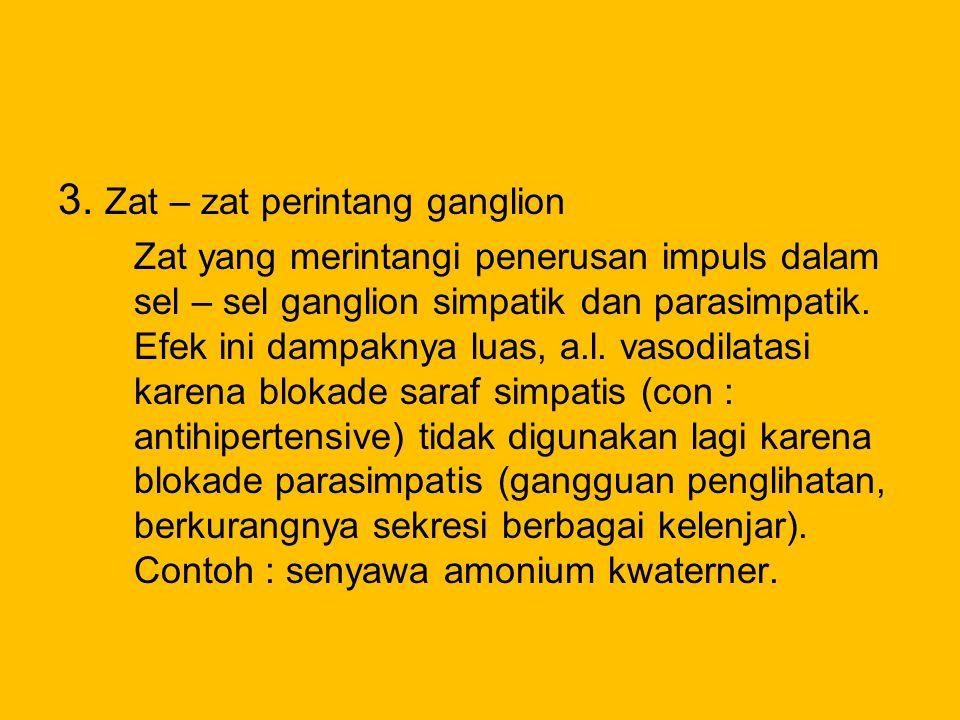 3. Zat – zat perintang ganglion Zat yang merintangi penerusan impuls dalam sel – sel ganglion simpatik dan parasimpatik. Efek ini dampaknya luas, a.l.
