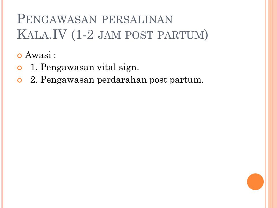 P ENGAWASAN PERSALINAN K ALA.IV (1-2 JAM POST PARTUM ) Awasi : 1. Pengawasan vital sign. 2. Pengawasan perdarahan post partum.