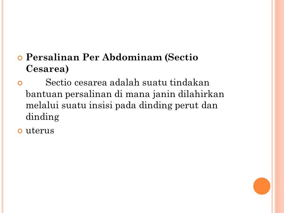 Persalinan Per Abdominam (Sectio Cesarea) Sectio cesarea adalah suatu tindakan bantuan persalinan di mana janin dilahirkan melalui suatu insisi pada d