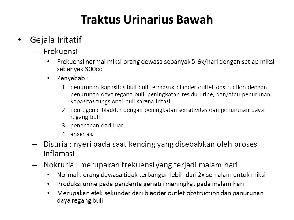 Traktus Urinarius Bawah Gejala Iritatif – Frekuensi Frekuensi normal miksi orang dewasa sebanyak 5-6x/hari dengan setiap miksi sebanyak 300cc Penyebab : 1.penurunan kapasitas buli-buli termasuk bladder outlet obstruction dengan penurunan daya regang buli, peningkatan residu urine, dan/atau penurunan kapasitas fungsional buli karena iritasi 2.neurogenic bladder dengan peningkatan sensitivitas dan penurunan daya regang buli 3.penekanan dari luar 4.anxietas.