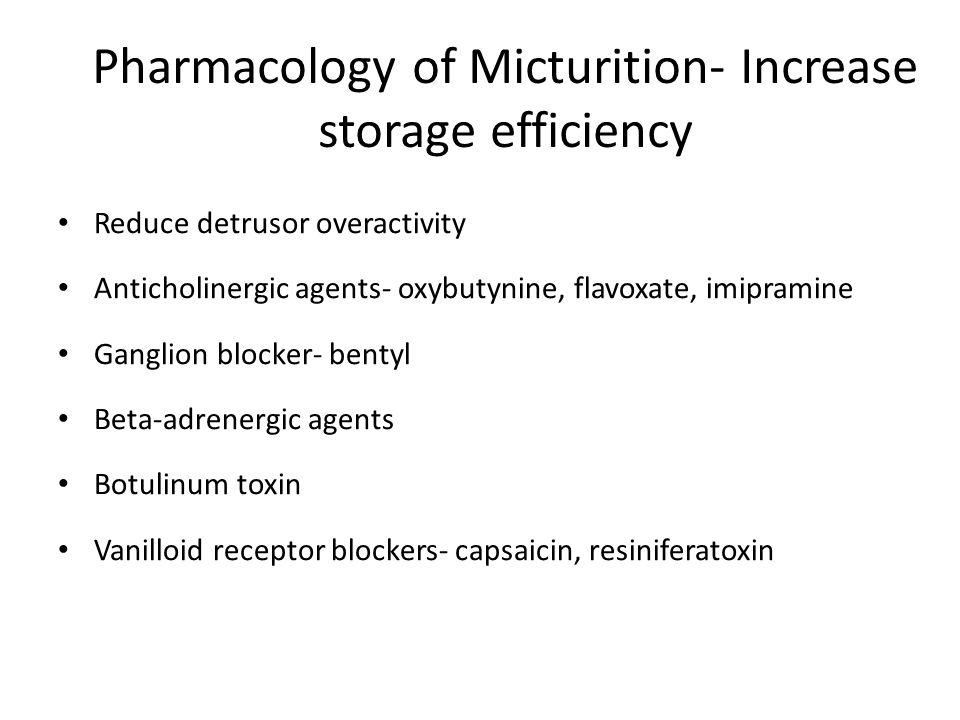 Pharmacology of Micturition- Increase storage efficiency Reduce detrusor overactivity Anticholinergic agents- oxybutynine, flavoxate, imipramine Ganglion blocker- bentyl Beta-adrenergic agents Botulinum toxin Vanilloid receptor blockers- capsaicin, resiniferatoxin
