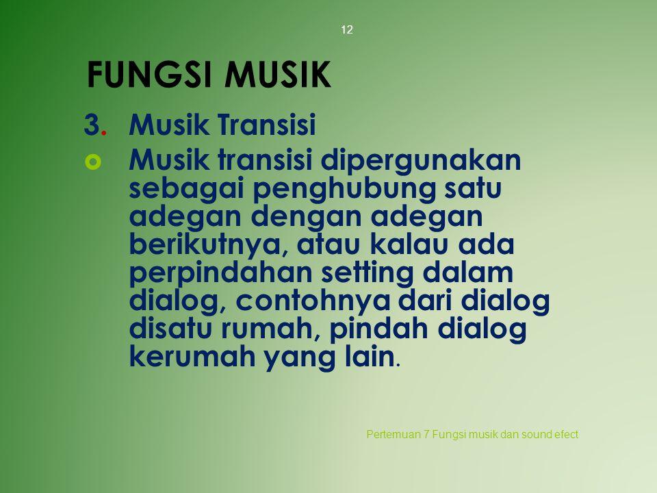 FUNGSI MUSIK 3.Musik Transisi  Musik transisi dipergunakan sebagai penghubung satu adegan dengan adegan berikutnya, atau kalau ada perpindahan settin
