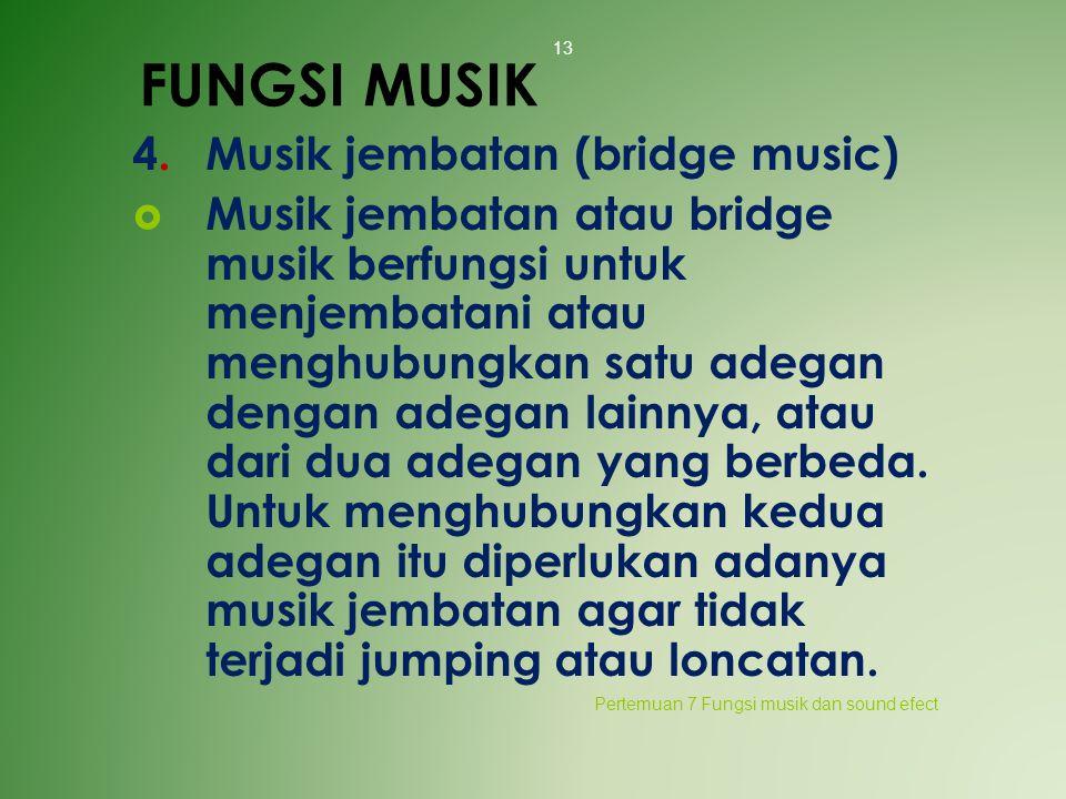 FUNGSI MUSIK 4.Musik jembatan (bridge music)  Musik jembatan atau bridge musik berfungsi untuk menjembatani atau menghubungkan satu adegan dengan ade