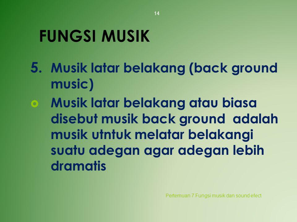 FUNGSI MUSIK 5. Musik latar belakang (back ground music)  Musik latar belakang atau biasa disebut musik back ground adalah musik utntuk melatar belak