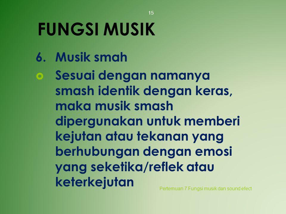 FUNGSI MUSIK 6.Musik smah  Sesuai dengan namanya smash identik dengan keras, maka musik smash dipergunakan untuk memberi kejutan atau tekanan yang be