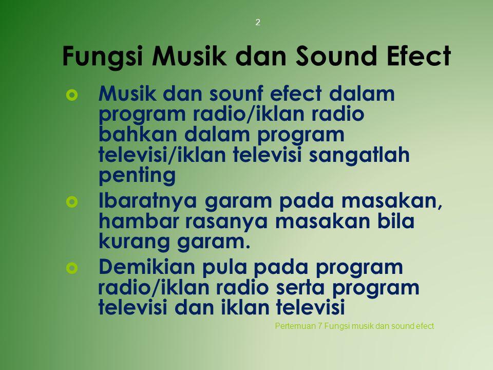 Fungsi Musik dan Sound Efect  Musik dan sounf efect dalam program radio/iklan radio bahkan dalam program televisi/iklan televisi sangatlah penting 
