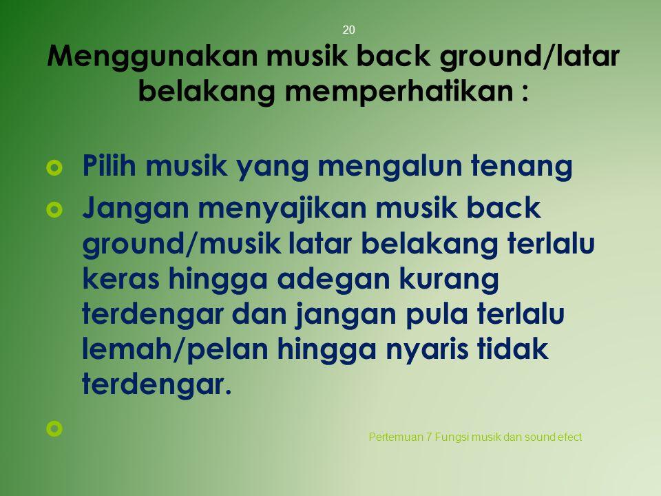 Menggunakan musik back ground/latar belakang memperhatikan :  Pilih musik yang mengalun tenang  Jangan menyajikan musik back ground/musik latar bela