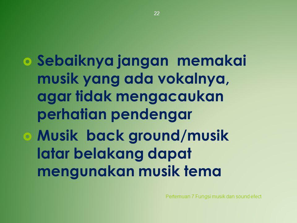  Sebaiknya jangan memakai musik yang ada vokalnya, agar tidak mengacaukan perhatian pendengar  Musik back ground/musik latar belakang dapat mengunak