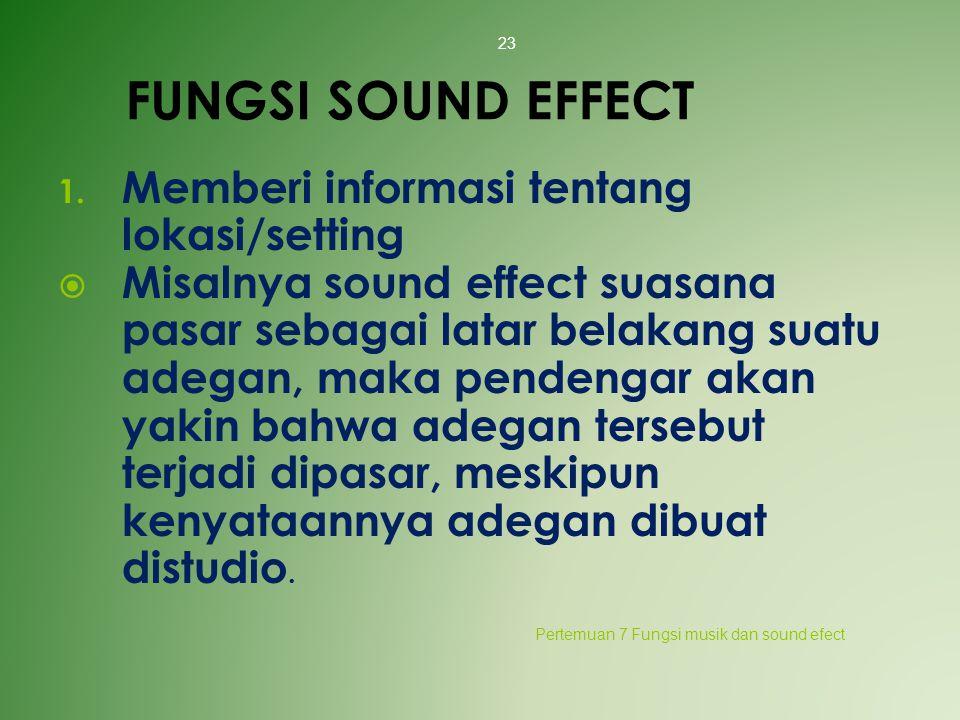 FUNGSI SOUND EFFECT 1. Memberi informasi tentang lokasi/setting  Misalnya sound effect suasana pasar sebagai latar belakang suatu adegan, maka penden