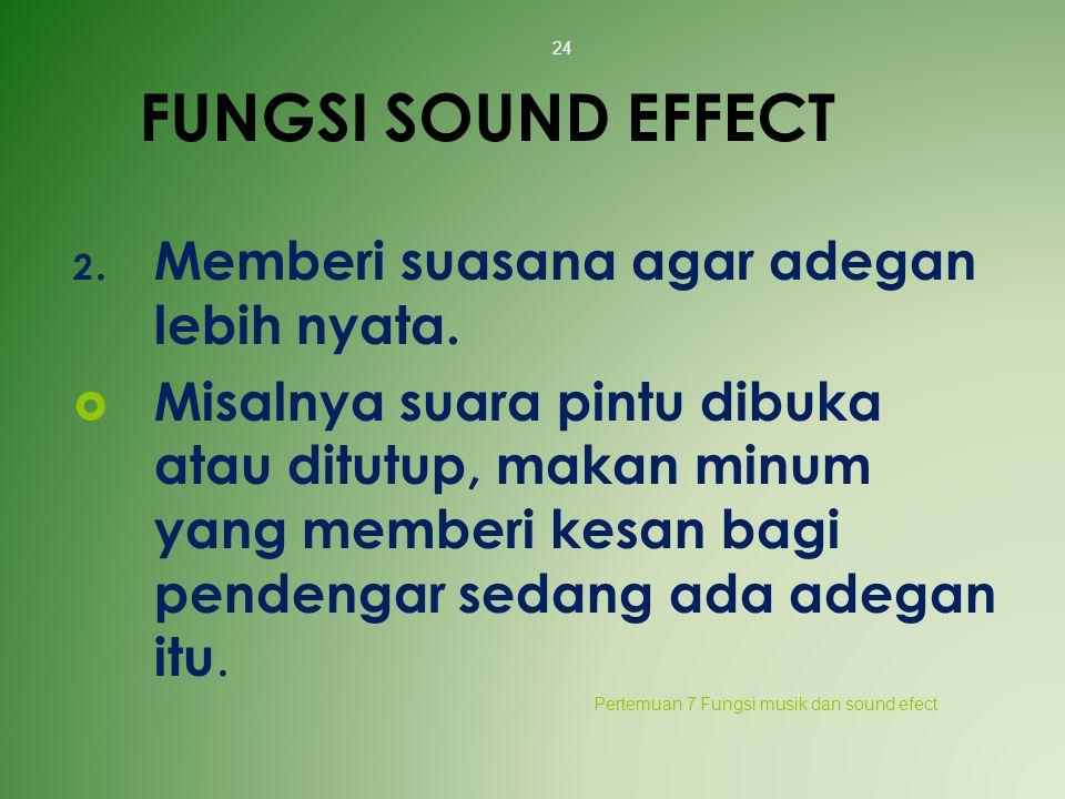 FUNGSI SOUND EFFECT 2. Memberi suasana agar adegan lebih nyata.  Misalnya suara pintu dibuka atau ditutup, makan minum yang memberi kesan bagi penden