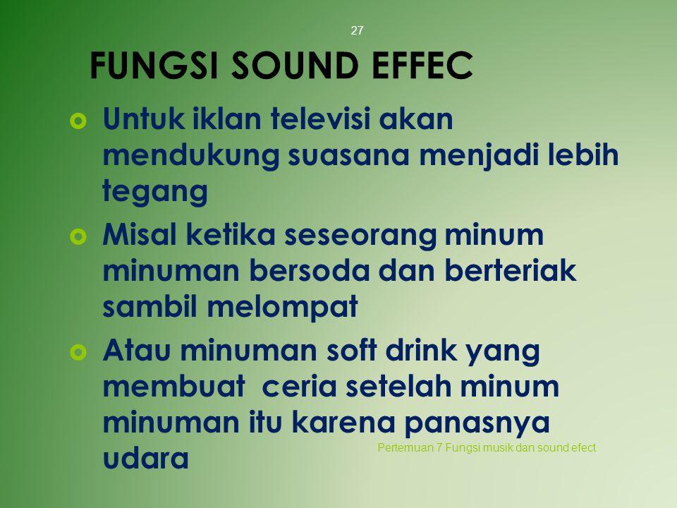 FUNGSI SOUND EFFEC  Untuk iklan televisi akan mendukung suasana menjadi lebih tegang  Misal ketika seseorang minum minuman bersoda dan berteriak sam