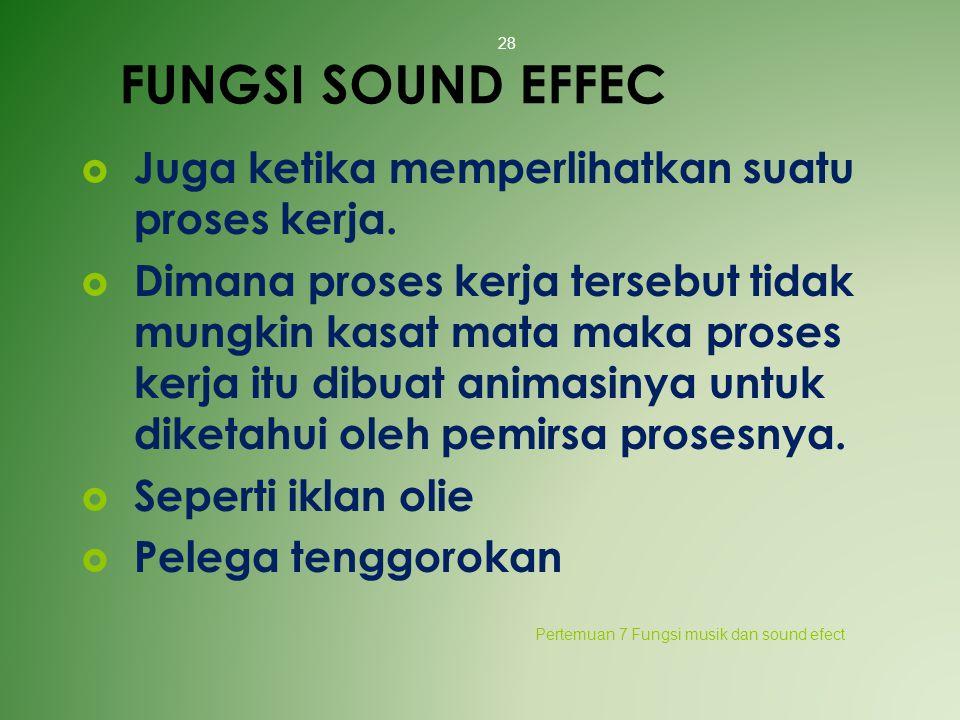 FUNGSI SOUND EFFEC  Juga ketika memperlihatkan suatu proses kerja.  Dimana proses kerja tersebut tidak mungkin kasat mata maka proses kerja itu dibu