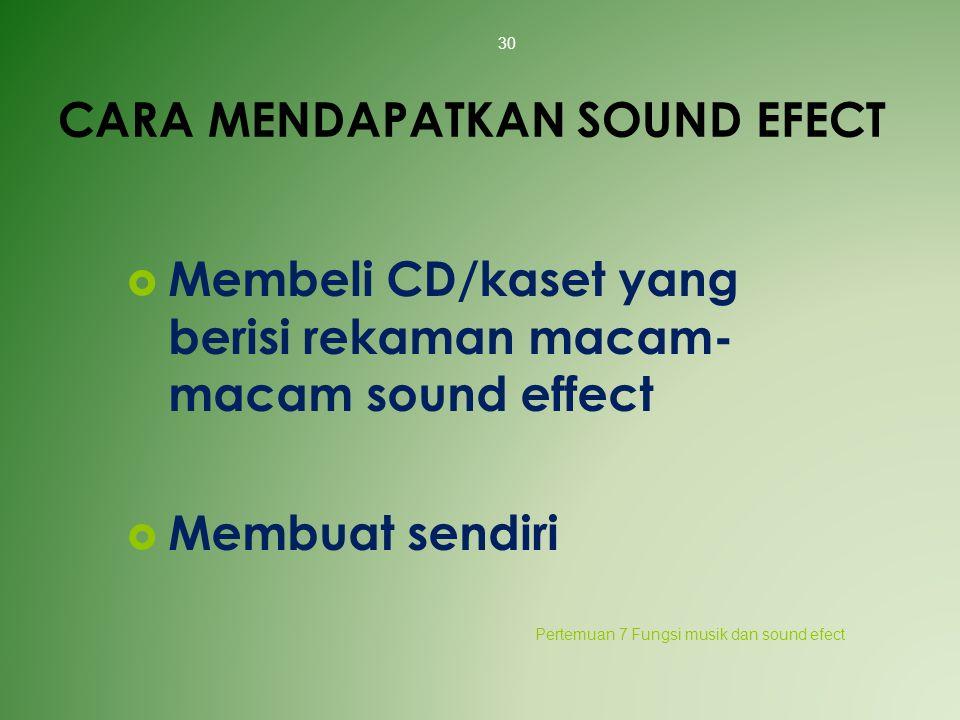 CARA MENDAPATKAN SOUND EFECT  Membeli CD/kaset yang berisi rekaman macam- macam sound effect  Membuat sendiri Pertemuan 7 Fungsi musik dan sound efe