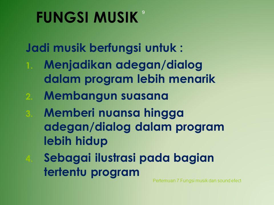 FUNGSI MUSIK Jadi musik berfungsi untuk : 1. Menjadikan adegan/dialog dalam program lebih menarik 2. Membangun suasana 3. Memberi nuansa hingga adegan