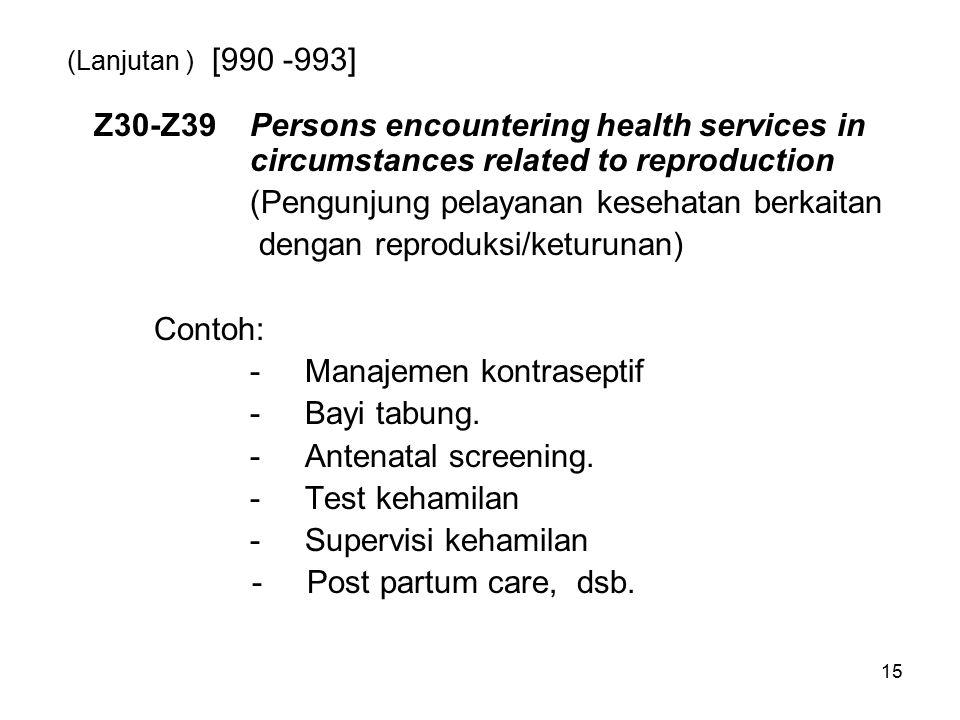 15 (Lanjutan ) [990 -993] Z30-Z39Persons encountering health services in circumstances related to reproduction (Pengunjung pelayanan kesehatan berkait