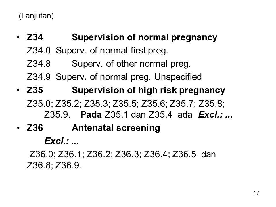 (Lanjutan) Z34Supervision of normal pregnancy Z34.0 Superv. of normal first preg. Z34.8Superv. of other normal preg. Z34.9 Superv. of normal preg. Uns