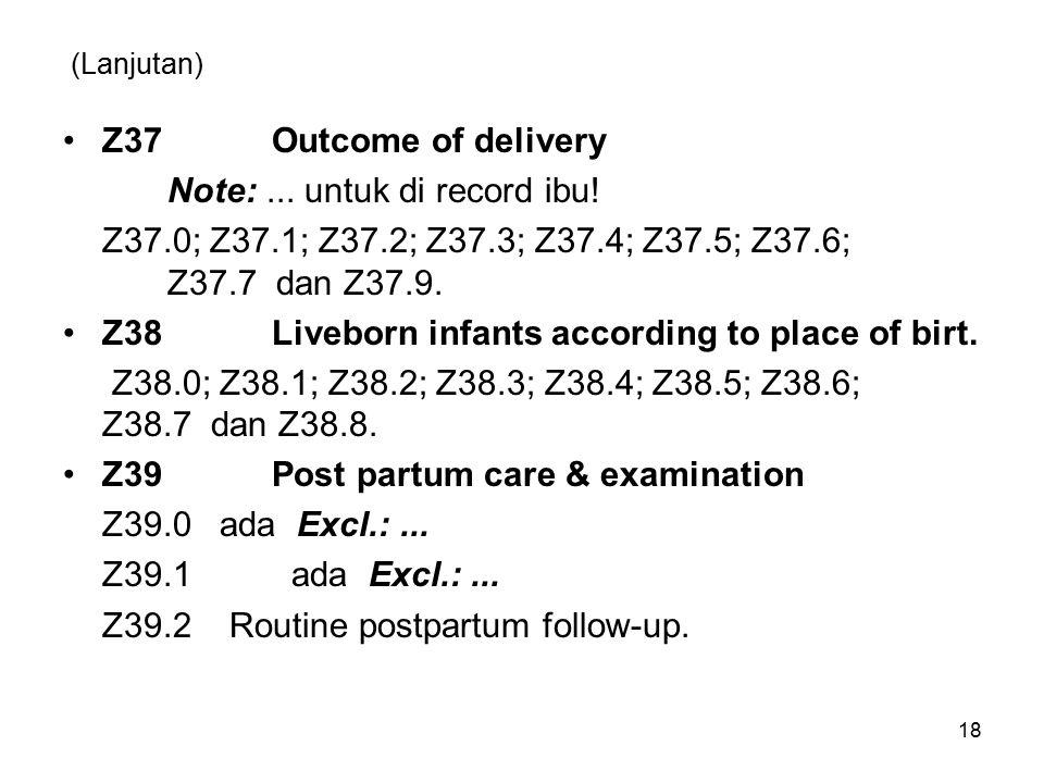 (Lanjutan) Z37Outcome of delivery Note:... untuk di record ibu! Z37.0; Z37.1; Z37.2; Z37.3; Z37.4; Z37.5; Z37.6; Z37.7 dan Z37.9. Z38Liveborn infants