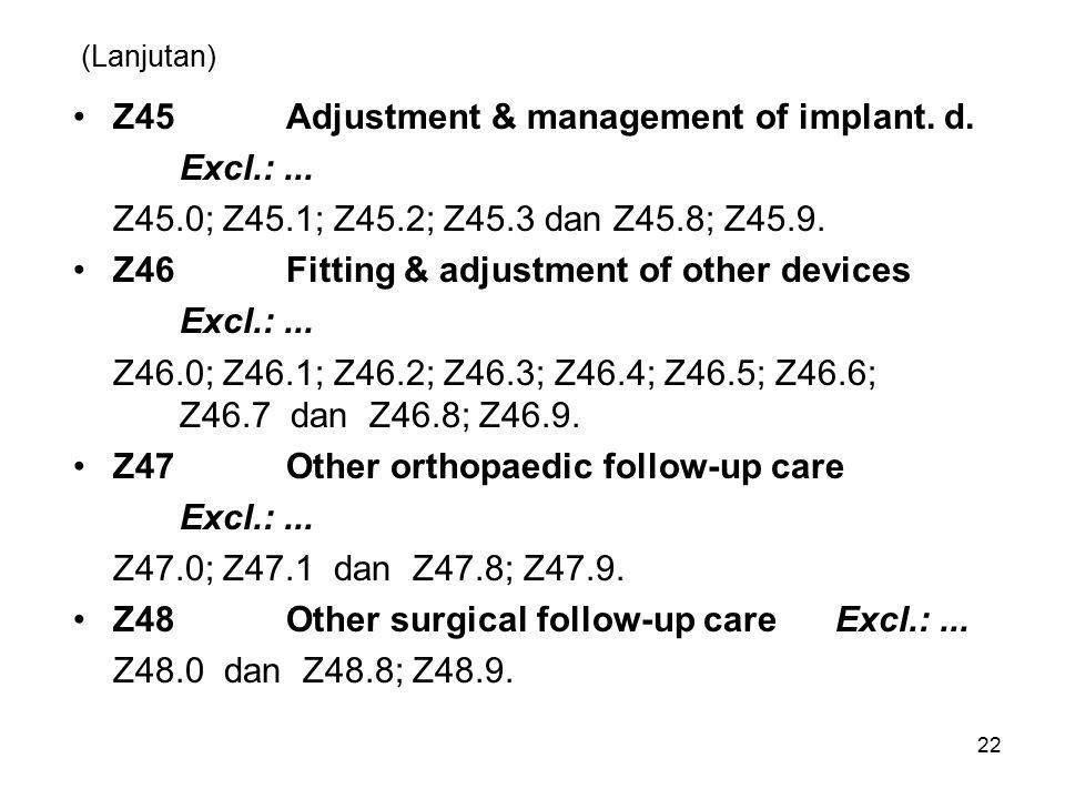 (Lanjutan) Z45Adjustment & management of implant. d. Excl.:... Z45.0; Z45.1; Z45.2; Z45.3 dan Z45.8; Z45.9. Z46Fitting & adjustment of other devices E