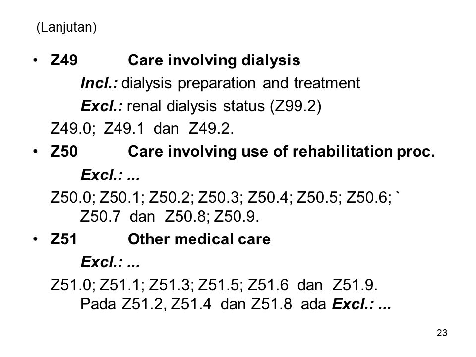 (Lanjutan) Z49Care involving dialysis Incl.: dialysis preparation and treatment Excl.: renal dialysis status (Z99.2) Z49.0; Z49.1 dan Z49.2. Z50Care i