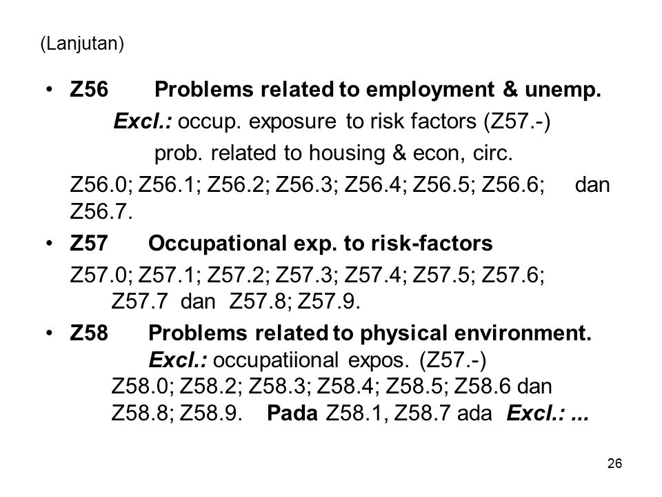 (Lanjutan) Z56 Problems related to employment & unemp. Excl.: occup. exposure to risk factors (Z57.-) prob. related to housing & econ, circ. Z56.0; Z5