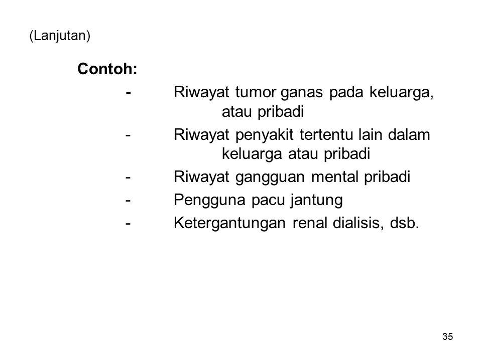 (Lanjutan) Contoh: -Riwayat tumor ganas pada keluarga, atau pribadi -Riwayat penyakit tertentu lain dalam keluarga atau pribadi -Riwayat gangguan ment