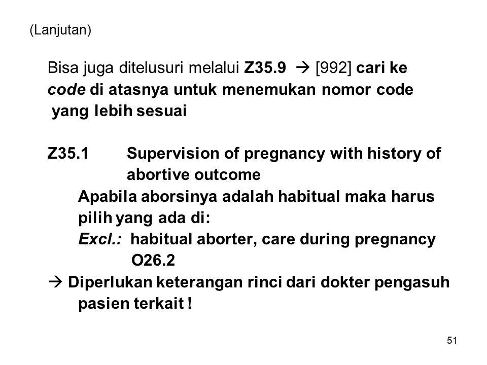 (Lanjutan) Bisa juga ditelusuri melalui Z35.9  [992] cari ke code di atasnya untuk menemukan nomor code yang lebih sesuai Z35.1 Supervision of pregnancy with history of abortive outcome Apabila aborsinya adalah habitual maka harus pilih yang ada di: Excl.: habitual aborter, care during pregnancy O26.2  Diperlukan keterangan rinci dari dokter pengasuh pasien terkait .