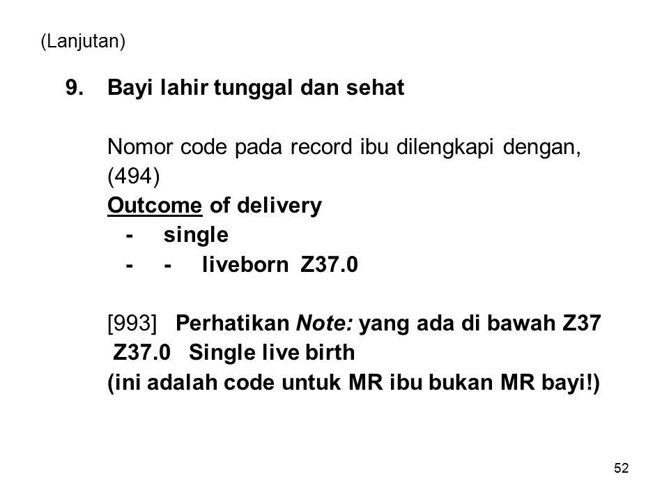 52 (Lanjutan) 9.Bayi lahir tunggal dan sehat Nomor code pada record ibu dilengkapi dengan, (494) Outcome of delivery - single - - liveborn Z37.0 [993] Perhatikan Note: yang ada di bawah Z37 Z37.0 Single live birth (ini adalah code untuk MR ibu bukan MR bayi!)