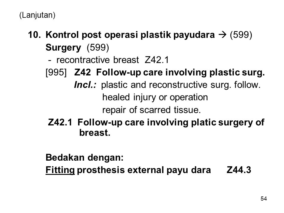 54 (Lanjutan) 10.Kontrol post operasi plastik payudara  (599) Surgery (599) - recontractive breast Z42.1 [995] Z42 Follow-up care involving plastic s