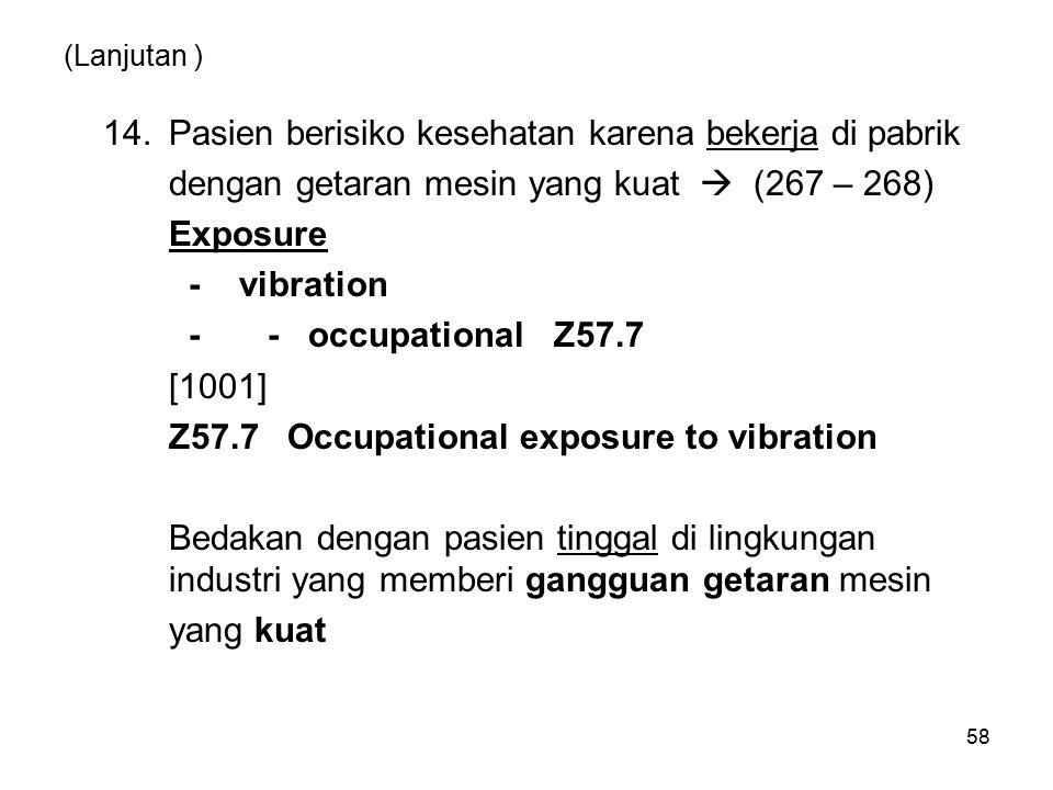 58 (Lanjutan ) 14.Pasien berisiko kesehatan karena bekerja di pabrik dengan getaran mesin yang kuat  (267 – 268) Exposure - vibration - - occupationa