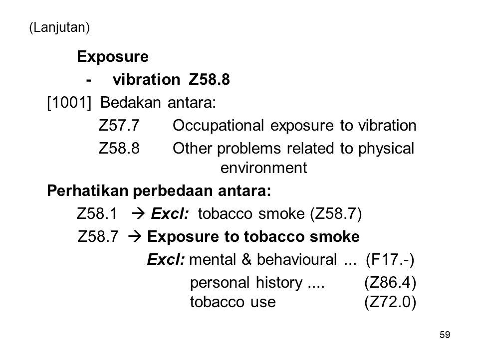(Lanjutan) Exposure - vibration Z58.8 [1001] Bedakan antara: Z57.7Occupational exposure to vibration Z58.8Other problems related to physical environme