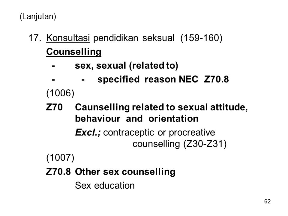 62 (Lanjutan) 17.Konsultasi pendidikan seksual (159-160) Counselling -sex, sexual (related to) - - specified reason NEC Z70.8 (1006) Z70Caunselling re