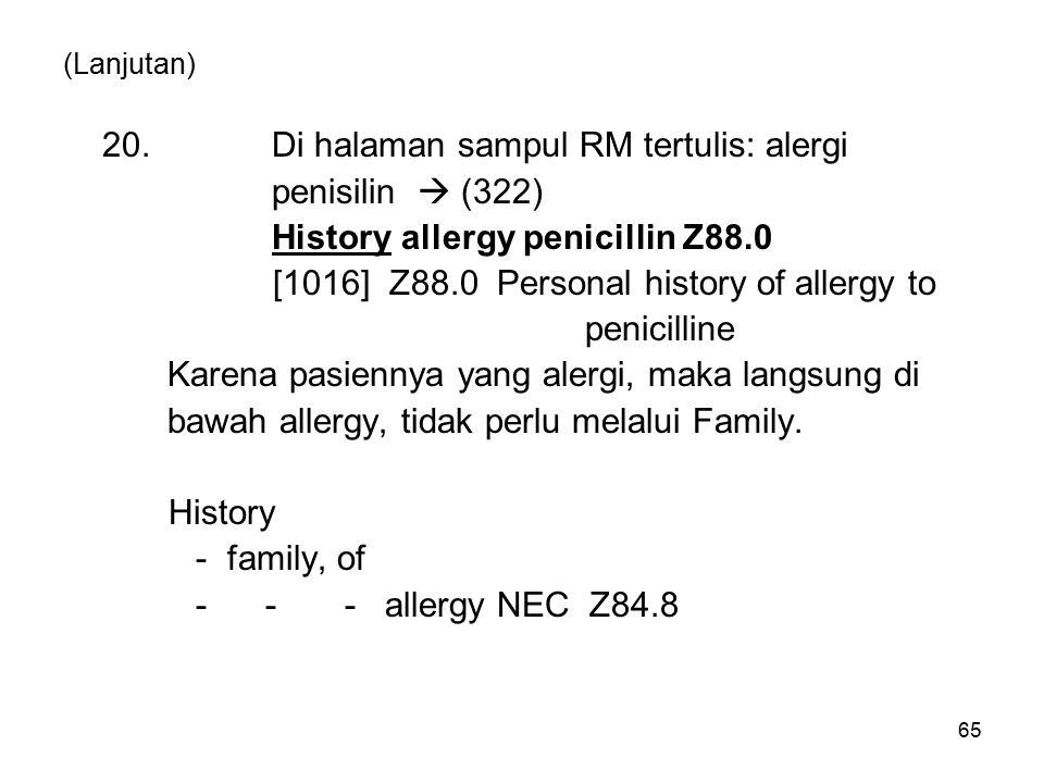 (Lanjutan) 20.Di halaman sampul RM tertulis: alergi penisilin  (322) History allergy penicillin Z88.0 [1016] Z88.0 Personal history of allergy to penicilline Karena pasiennya yang alergi, maka langsung di bawah allergy, tidak perlu melalui Family.