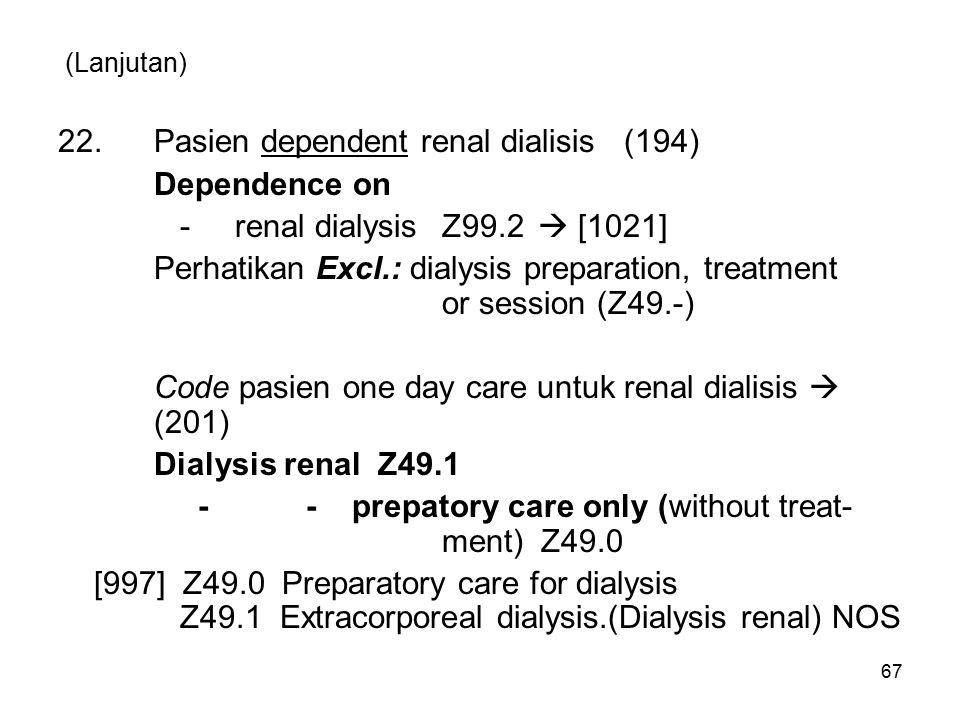 (Lanjutan) 22.Pasien dependent renal dialisis (194) Dependence on - renal dialysisZ99.2  [1021] Perhatikan Excl.: dialysis preparation, treatment or