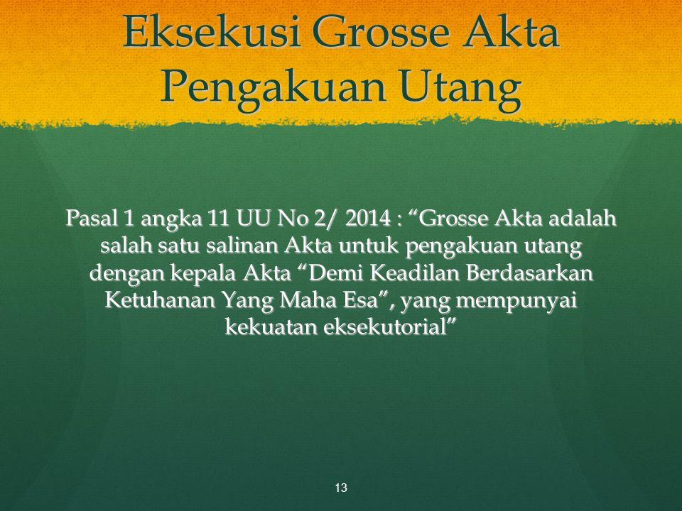 "Eksekusi Grosse Akta Pengakuan Utang Pasal 1 angka 11 UU No 2/ 2014 : ""Grosse Akta adalah salah satu salinan Akta untuk pengakuan utang dengan kepala"