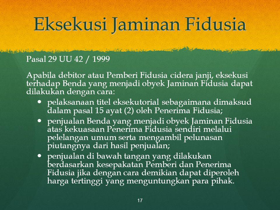 Eksekusi Jaminan Fidusia Pasal 29 UU 42 / 1999 Apabila debitor atau Pemberi Fidusia cidera janji, eksekusi terhadap Benda yang menjadi obyek Jaminan F