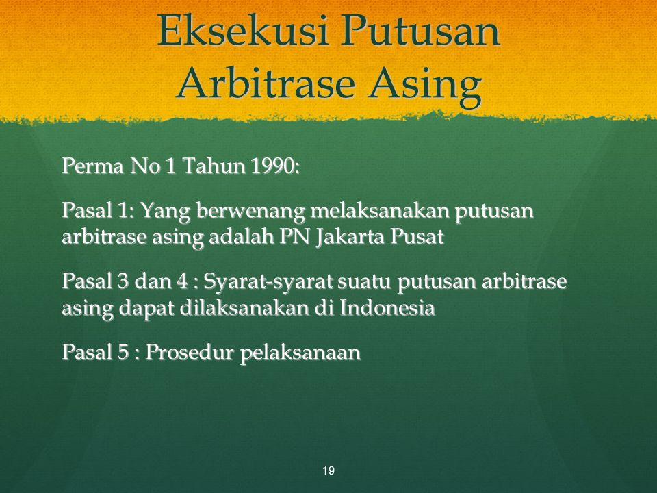 Eksekusi Putusan Arbitrase Asing Perma No 1 Tahun 1990: Pasal 1: Yang berwenang melaksanakan putusan arbitrase asing adalah PN Jakarta Pusat Pasal 3 d