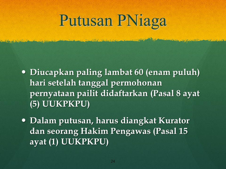 Putusan PNiaga Diucapkan paling lambat 60 (enam puluh) hari setelah tanggal permohonan pernyataan pailit didaftarkan (Pasal 8 ayat (5) UUKPKPU) Diucap