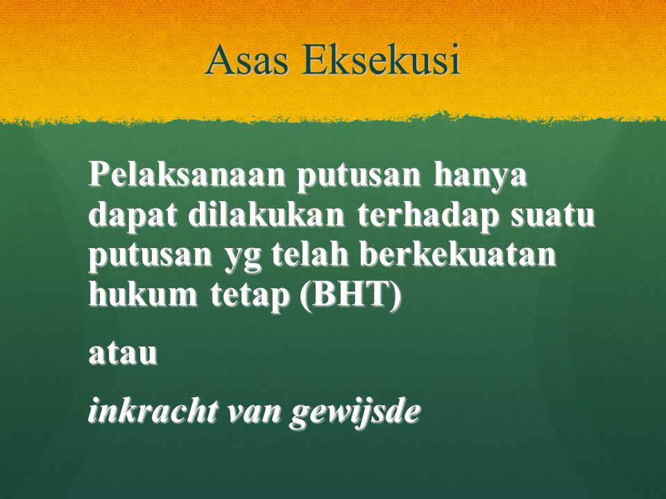 Asas Eksekusi Pelaksanaan putusan hanya dapat dilakukan terhadap suatu putusan yg telah berkekuatan hukum tetap (BHT) atau inkracht van gewijsde