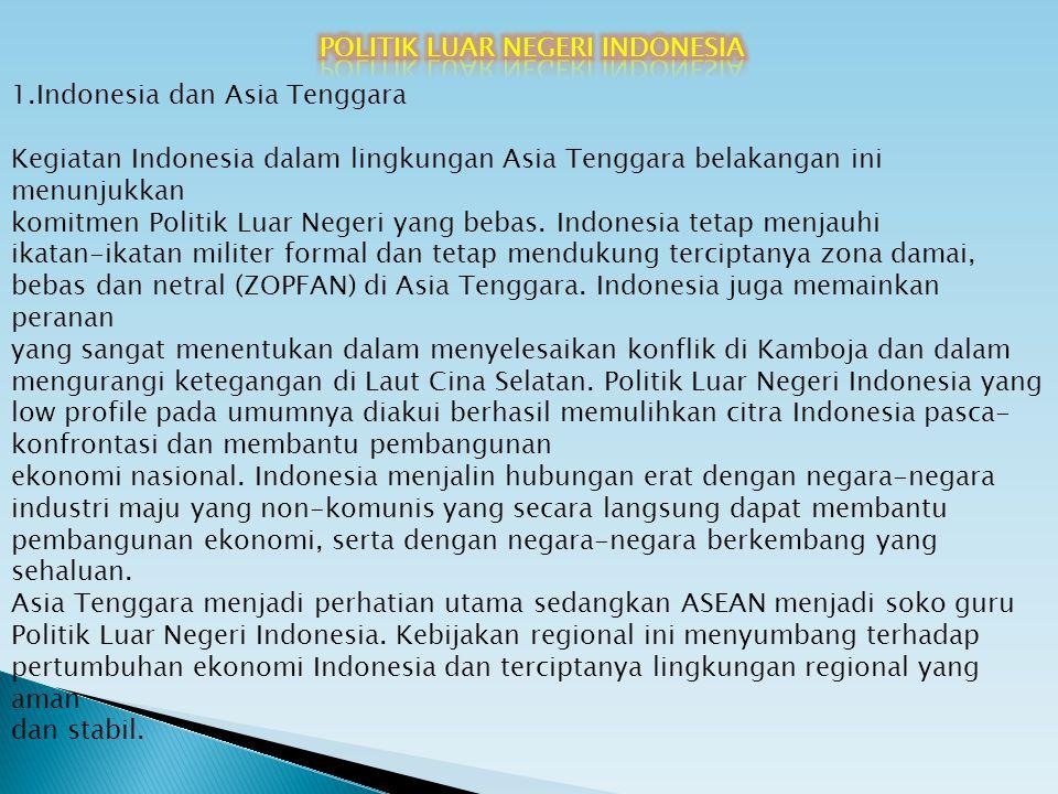 1.Indonesia dan Asia Tenggara Kegiatan Indonesia dalam lingkungan Asia Tenggara belakangan ini menunjukkan komitmen Politik Luar Negeri yang bebas. In