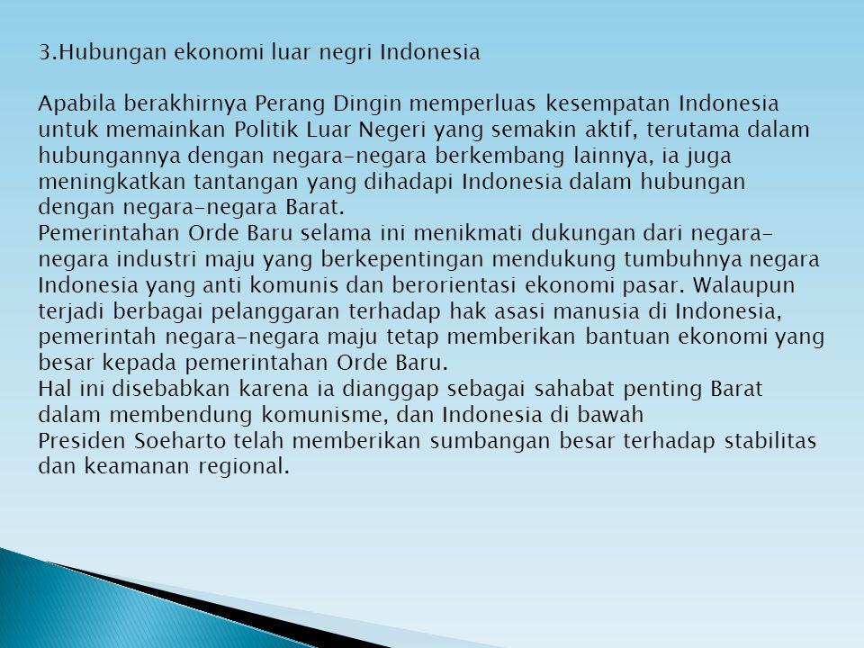 3.Hubungan ekonomi luar negri Indonesia Apabila berakhirnya Perang Dingin memperluas kesempatan Indonesia untuk memainkan Politik Luar Negeri yang sem